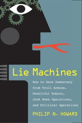 Lie Machines - How to Save Democracy from Troll Armies, Deceitful Robots, Junk News Operations, and Political Operatives