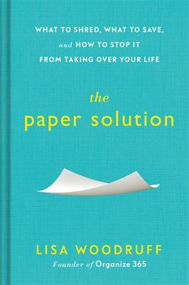 The Paper Solution - What to Shred, What to Save, and How to Stop It from Taking over Your Life