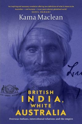 British India, White Australia - Overseas Indians, Intercolonial Relations and the Empire, 1901-1947