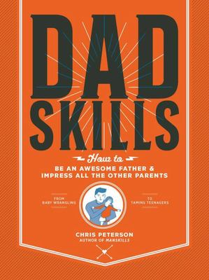 Dadskills - How to Be an Awesome Father and Impress All the Other Parents - from Baby Wrangling - to Taming Teenagers