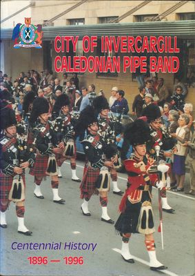 City of Invercargill Caledonian Pipe Band Centennial History 1896-1996