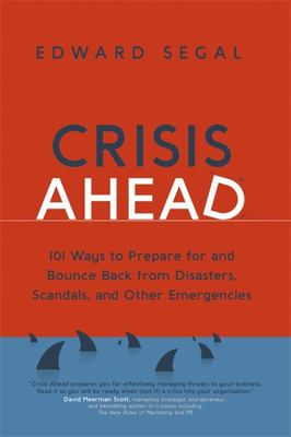 Crisis Ahead - 101 Ways to Prepare for and Bounce Back from Disasters, Scandals and Other Emergencies