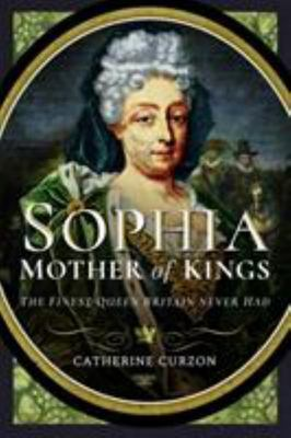 Sophia - Mother of Kings - The Finest Queen Britain Never Had