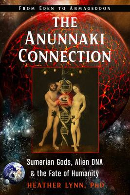 The Anunnaki Connection - Sumerian Gods, Alien DNA, and the Fate of Humanity from Eden to Armageddon