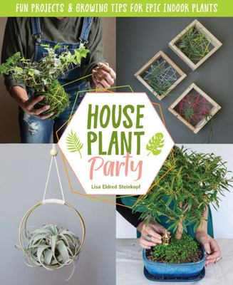 Houseplant Party - Fun Projects & Growing Tips for Epic Indoor Plants