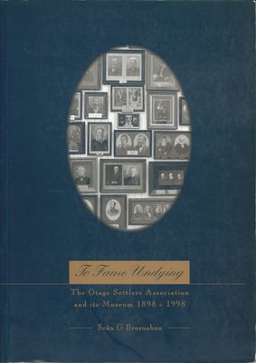 To Fame Undying The Otago Settlers Association and its Museum 1898-1998