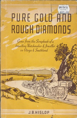 Pure Gold and Rough Diamonds - Gems from the Scrapbook of a travelling Watchmaker & Jeweller in Otago & Southland