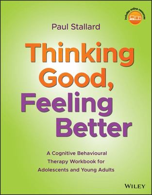 Thinking Good, Feeling Better - A Cognitive Behavioural Therapy Workbook for Adolescents and Young Adults