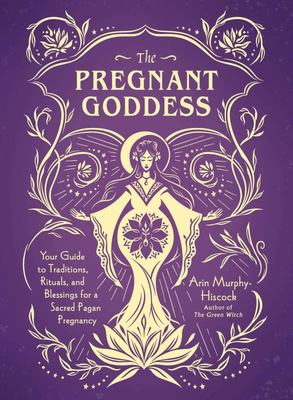 The Pregnant Goddess - Your Guide to Traditions, Rituals, and Blessings for a Sacred Pagan Pregnancy