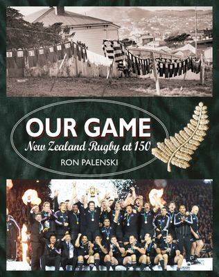 Our Game - New Zealand Rugby At 150