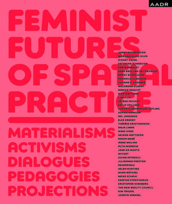 Feminist Futures of Spatial Practice - Materialisms, Activisms, Dialogues, Pedagogies, Projections