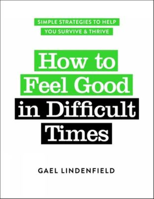 How to Feel Good in Difficult Times - Simple Strategies to Help You Survive and Thrive