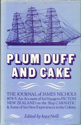 Plum Duff and Cake - The Journal of James Nichols 1874-5: An account of his Voyage to Picton New Zealand on the Ship Carnatic & Some of his New Experiences in the colony