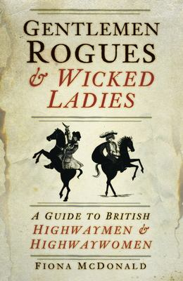 Gentlemen Rogues and Wicked Ladies - A Guide to British Highwaymen and Highwaywomen