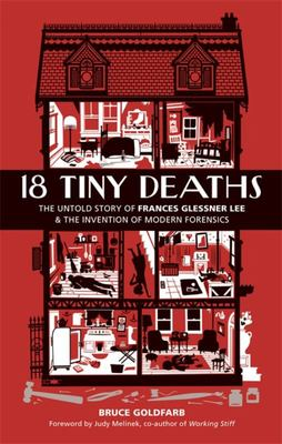 18 Tiny Deaths - The Untold Story of Frances Glessner Lee and the Invention of Modern Forensics