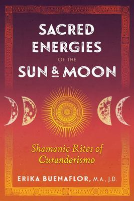 Sacred Energies of the Sun and Moon - Shamanic Rites of Curanderismo