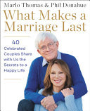 What Makes a Marriage Last - 40 Celebrated Couples Share with Us the Secrets to a Happy Life