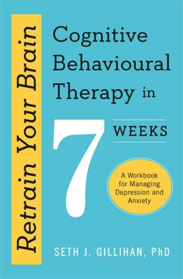 Retrain Your Brain: Cognitive Behavioural Therapy in 7 Weeks - A Workbook for Managing Anxiety and Depression