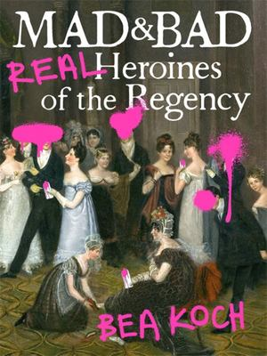 Mad and Bad - Real Heroines of the Regency