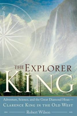 The Explorer King - Adventure, Science, and the Great Diamond Hoax - Clarence King in the Old West