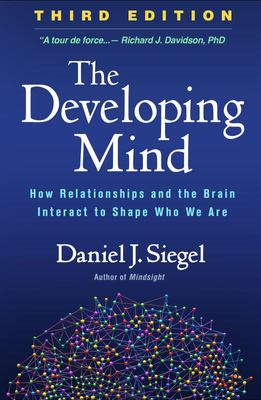 The Developing Mind: How Relationships and the Brain Interact to Shape Who We Are (Third Edition)
