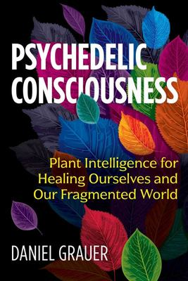 Psychedelic Consciousness - Plant Intelligence for Healing Ourselves and Our Fragmented World