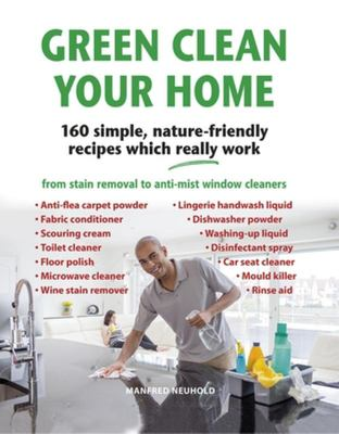 Green Clean Your Home - 160 Simple, Nature-Friendly Recipes Which Really Work