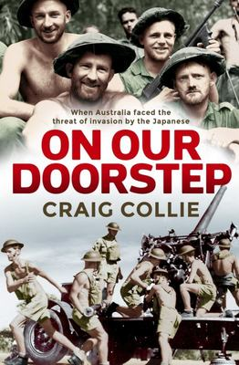 On Our Doorstep - When Australia Faced the Threat of Invasion by the Japanese