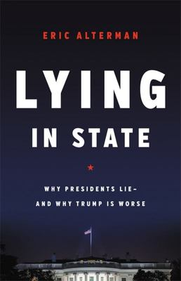 Lying in State - Why Presidents Lie -- and Why Trump Is Worse