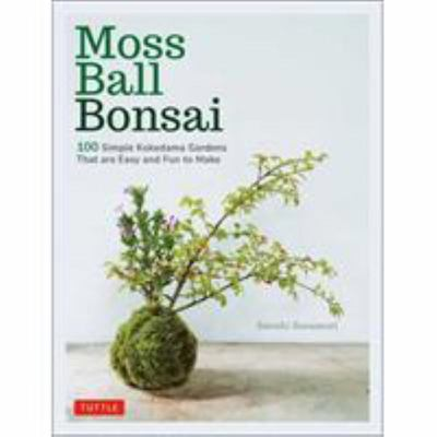 Moss Ball Bonsai: 100 Simple Kokedama Gardens That Are Easy and Fun to Make
