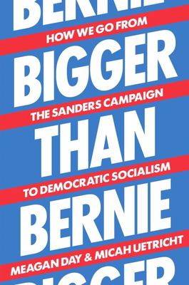 Bigger Than Bernie - How We Go from the Sanders Campaign to Democratic Socialism