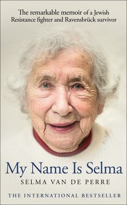 My Name Is Selma - The Remarkable Memoir of a Jewish Resistance Fighter and Ravensbruck Survivor