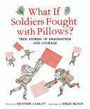 What If Soldiers Fought with Pillows? - True Stories of Imagination and Courage