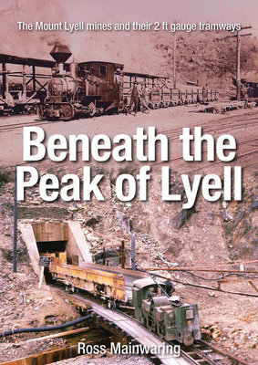Beneath the Peak of Lyell: The Mount Lyell Mines and Their 2 Ft Gauge Tramways