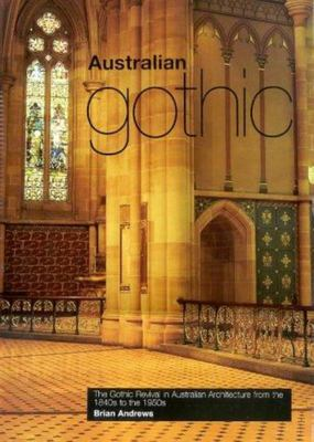 Australian Gothic - The Gothic Revival in Australian Architecture from the 1840s to The 1950s