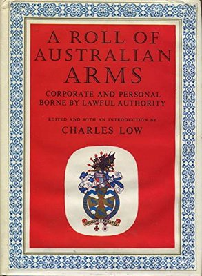 A Roll of Australian Arms :  Corporate and Personal - Borne by Lawful Authority