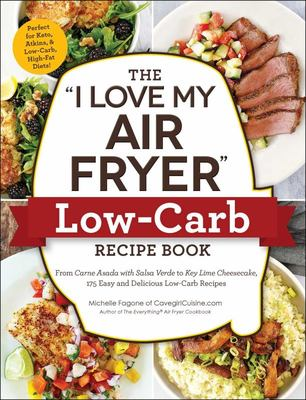 I Love My Air Fryer; Low-Carb Recipe Book - From Carne Asada with Salsa Verde to Key Lime Cheesecake, 175 Easy and Delicious Low-Carb Recipes