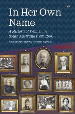 In Her Own Name - A History of Women in South Australia From 1836