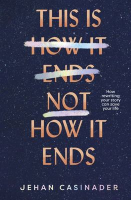 This Is Not How It Ends: How Rewriting your Story can Save Your Life