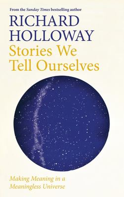 Stories We Tell Ourselves - Making Meaning in a Meaningless Universe
