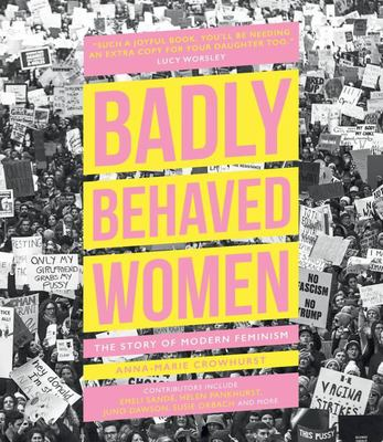 Badly Behaved Women Seldom Make History - A Cultural History of Modern Feminism