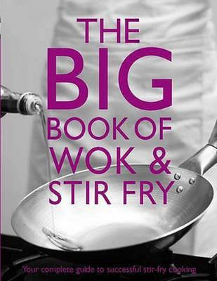 The Big Book of Wok and Stir Fry - Your Complete Guide to Successful Stir-Fry Cooking