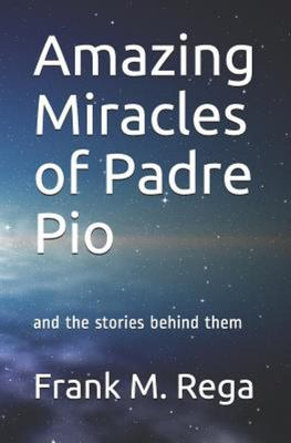 Amazing Miracles of Padre Pio - And the Stories Behind Them