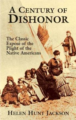 A Century of Dishonor - The Classic Expose of the Plight of the Native Americans