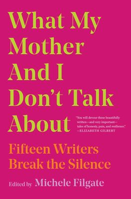 What My Mother and I Don't Talk About - Fifteen Writers Break the Silence