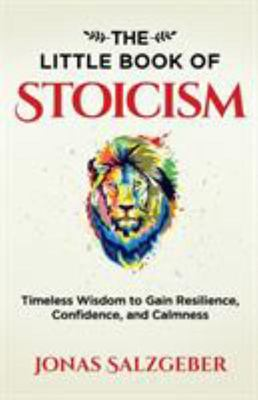 The Little Book of Stoicism - Timeless Wisdom to Gain Resilience, Confidence, and Calmness