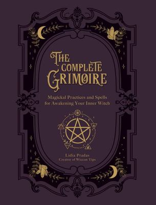 The Complete Grimoire - Magickal Practices and Spells for Awakening Your Inner Witch