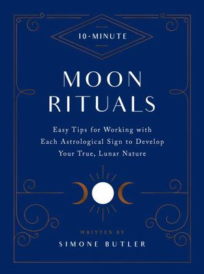 10-Minute Moon Rituals - Easy Tips for Working with Each Astrological Sign to Develop Your True, Lunar Nature