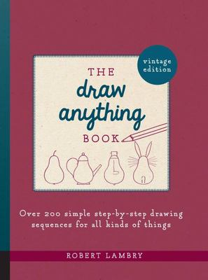 The Draw Anything Book - Over 200 Simple Step-By-Step Drawing Sequences for All Kinds of Things