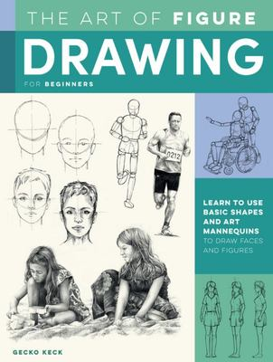 The Art of Figure Drawing for Beginners - Learn to Use Basic Shapes and Drawing Mannequins to Render the Human Form and More